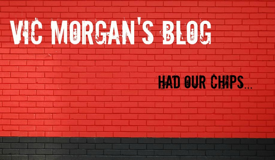 Vic Morgan Blog - Had Our Chips